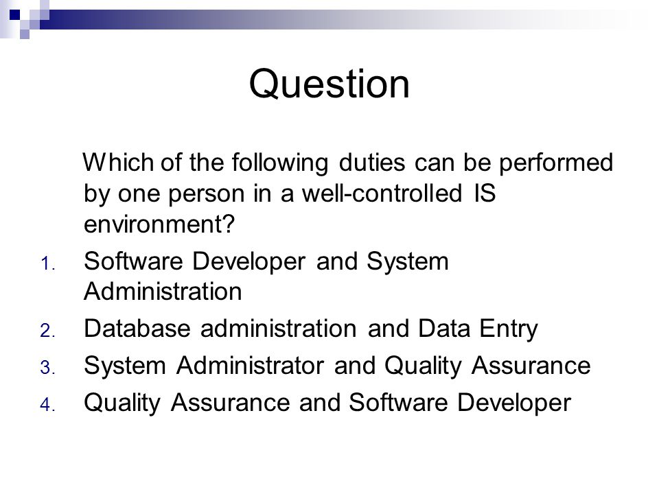 Question Which of the following duties can be performed by one person in a well-controlled IS environment? 1. Software Developer and System Administra