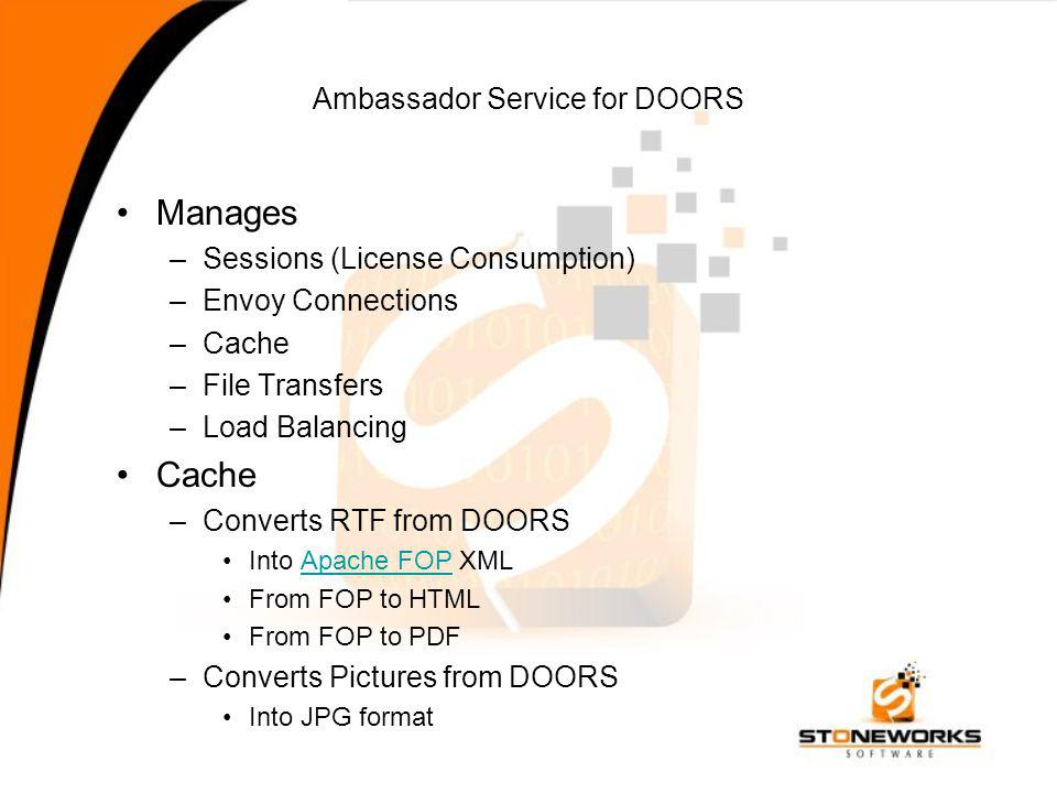 Ambassador Service for DOORS Manages –Sessions (License Consumption) –Envoy Connections –Cache –File Transfers –Load Balancing Cache –Converts RTF from DOORS Into Apache FOP XMLApache FOP From FOP to HTML From FOP to PDF –Converts Pictures from DOORS Into JPG format