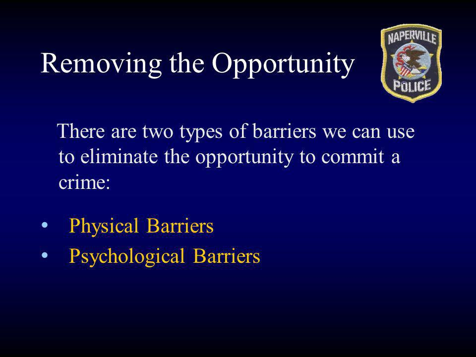 There are two types of barriers we can use to eliminate the opportunity to commit a crime: Physical Barriers Psychological Barriers Removing the Opportunity