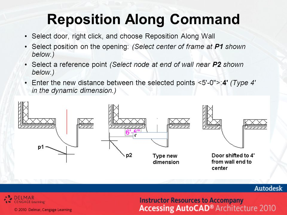 Reposition Along Command Select door, right click, and choose Reposition Along Wall Select position on the opening: (Select center of frame at P1 shown below.) Select a reference point (Select node at end of wall near P2 shown below.) Enter the new distance between the selected points :4 (Type 4 in the dynamic dimension.)