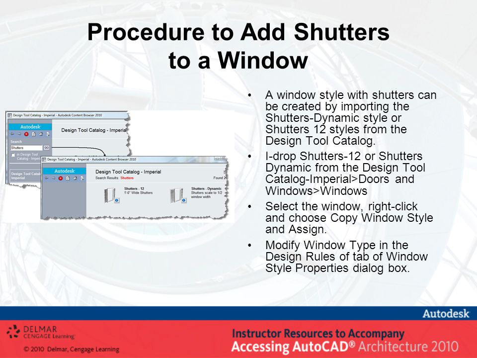 Procedure to Add Shutters to a Window A window style with shutters can be created by importing the Shutters-Dynamic style or Shutters 12 styles from the Design Tool Catalog.