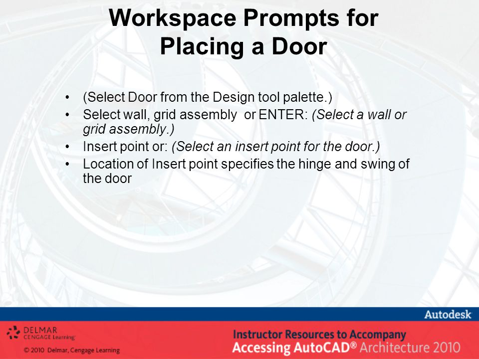 Workspace Prompts for Placing a Door (Select Door from the Design tool palette.) Select wall, grid assembly or ENTER: (Select a wall or grid assembly.) Insert point or: (Select an insert point for the door.) Location of Insert point specifies the hinge and swing of the door