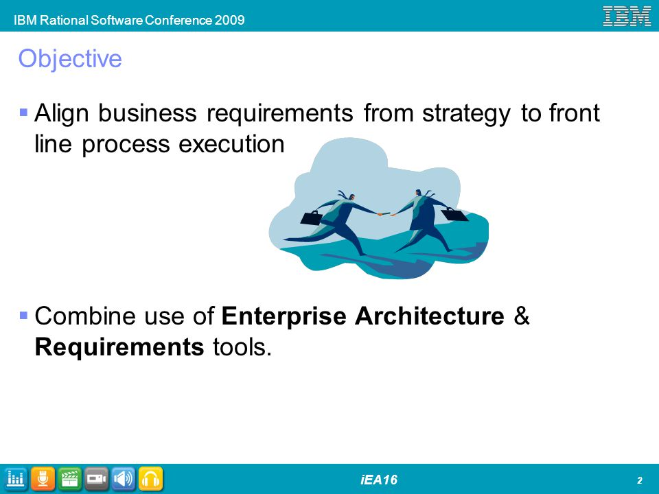 IBM Rational Software Conference 2009 iEA16 Objective Align business requirements from strategy to front line process execution Combine use of Enterprise Architecture & Requirements tools.