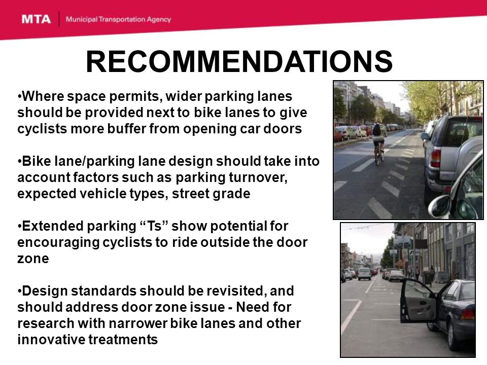 RECOMMENDATIONS Where space permits, wider parking lanes should be provided next to bike lanes to give cyclists more buffer from opening car doors Bike lane/parking lane design should take into account factors such as parking turnover, expected vehicle types, street grade Extended parking Ts show potential for encouraging cyclists to ride outside the door zone Design standards should be revisited, and should address door zone issue - Need for research with narrower bike lanes and other innovative treatments