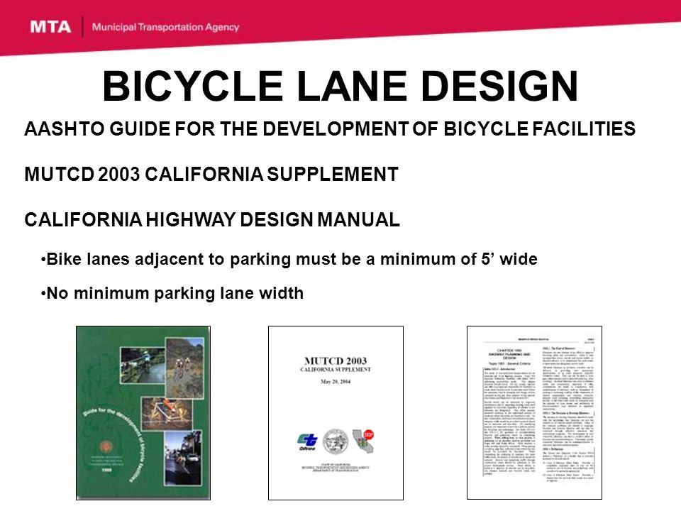AASHTO GUIDE FOR THE DEVELOPMENT OF BICYCLE FACILITIES MUTCD 2003 CALIFORNIA SUPPLEMENT CALIFORNIA HIGHWAY DESIGN MANUAL BICYCLE LANE DESIGN Bike lanes adjacent to parking must be a minimum of 5 wide No minimum parking lane width