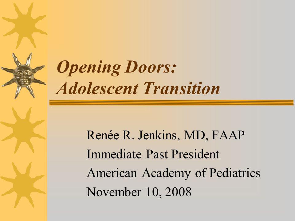 Opening Doors: Adolescent Transition Renée R. Jenkins, MD, FAAP Immediate Past President American Academy of Pediatrics November 10, 2008