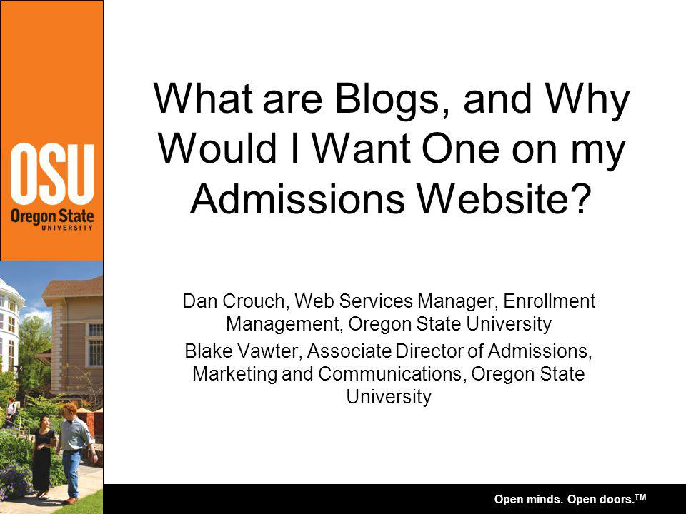 Open minds. Open doors. TM What are Blogs, and Why Would I Want One on my Admissions Website? Dan Crouch, Web Services Manager, Enrollment Management,