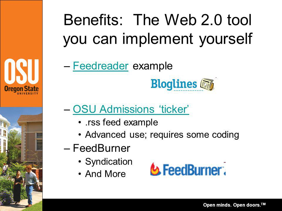 Open minds. Open doors. TM Benefits: The Web 2.0 tool you can implement yourself –Feedreader exampleFeedreader –OSU Admissions tickerOSU Admissions ti