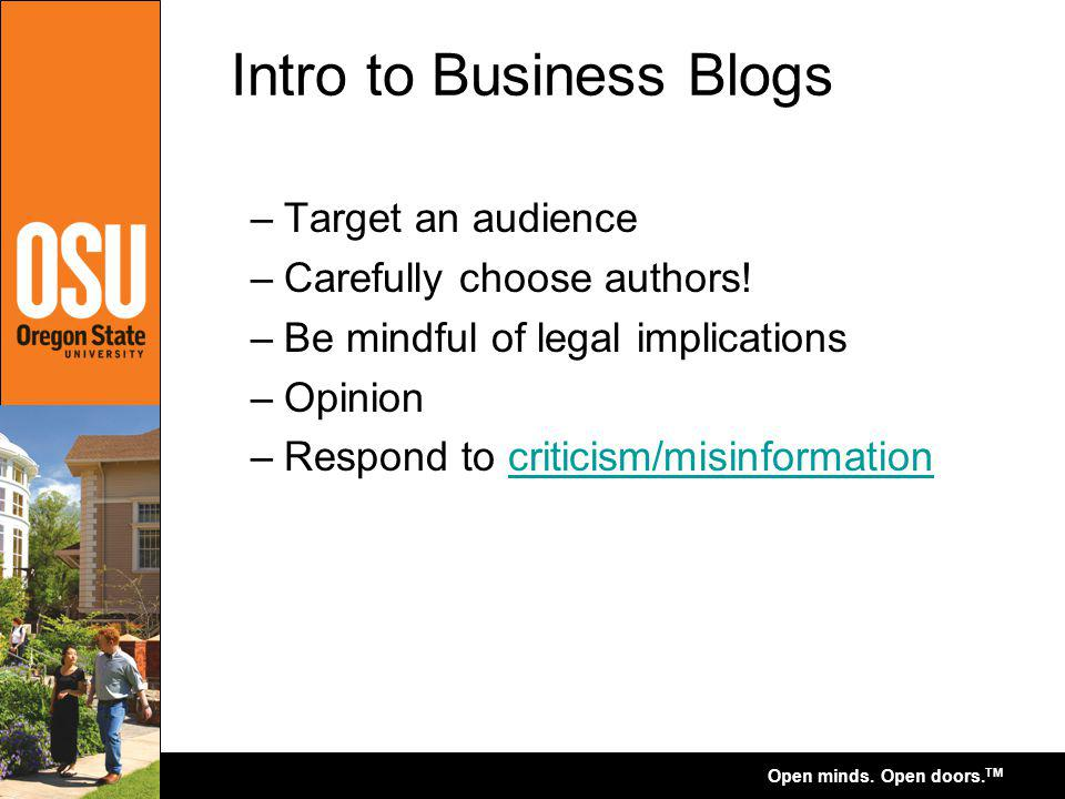 Open minds. Open doors. TM Intro to Business Blogs –Target an audience –Carefully choose authors! –Be mindful of legal implications –Opinion –Respond