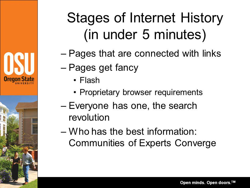 Open minds. Open doors. TM Stages of Internet History (in under 5 minutes) –Pages that are connected with links –Pages get fancy Flash Proprietary bro