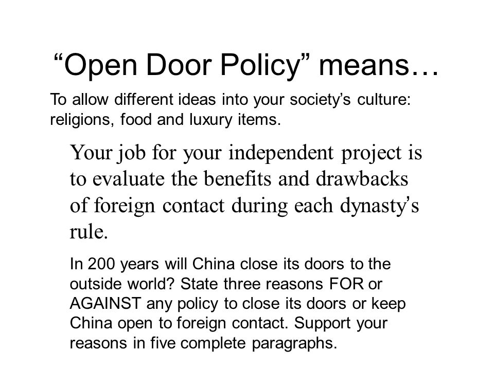 Open Door Policy means… Your job for your independent project is to evaluate the benefits and drawbacks of foreign contact during each dynasty s rule.