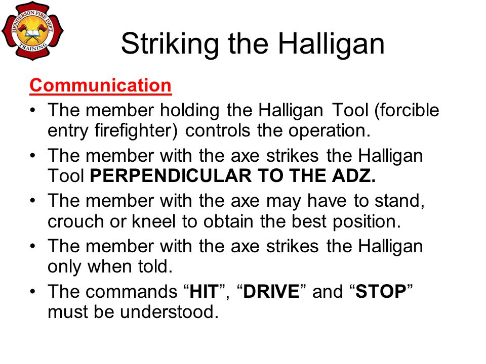 Striking the Halligan Communication The member holding the Halligan Tool (forcible entry firefighter) controls the operation.