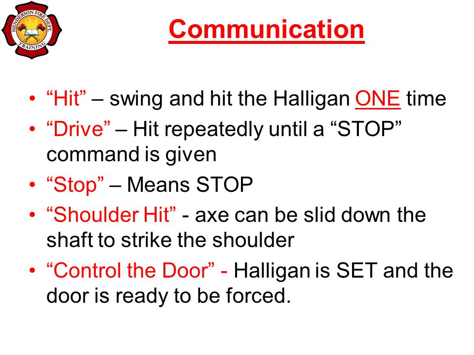 Communication Hit – swing and hit the Halligan ONE time Drive – Hit repeatedly until a STOP command is given Stop – Means STOP Shoulder Hit - axe can be slid down the shaft to strike the shoulder Control the Door - Halligan is SET and the door is ready to be forced.