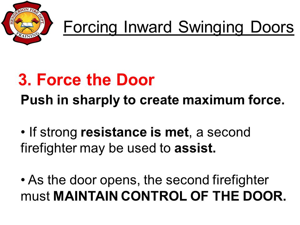Forcing Inward Swinging Doors 3. Force the Door Push in sharply to create maximum force. If strong resistance is met, a second firefighter may be used