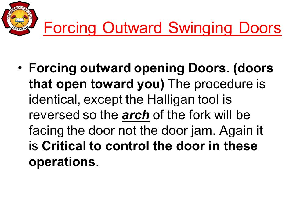 Forcing Outward Swinging Doors Forcing outward opening Doors. (doors that open toward you) The procedure is identical, except the Halligan tool is rev