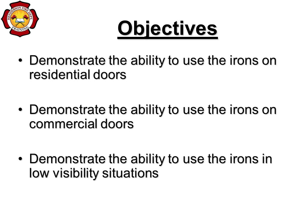 Objectives Demonstrate the ability to use the irons on residential doorsDemonstrate the ability to use the irons on residential doors Demonstrate the ability to use the irons on commercial doorsDemonstrate the ability to use the irons on commercial doors Demonstrate the ability to use the irons in low visibility situationsDemonstrate the ability to use the irons in low visibility situations