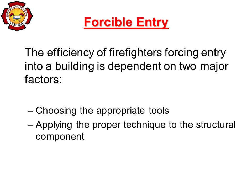 The efficiency of firefighters forcing entry into a building is dependent on two major factors: –Choosing the appropriate tools –Applying the proper technique to the structural component Forcible Entry