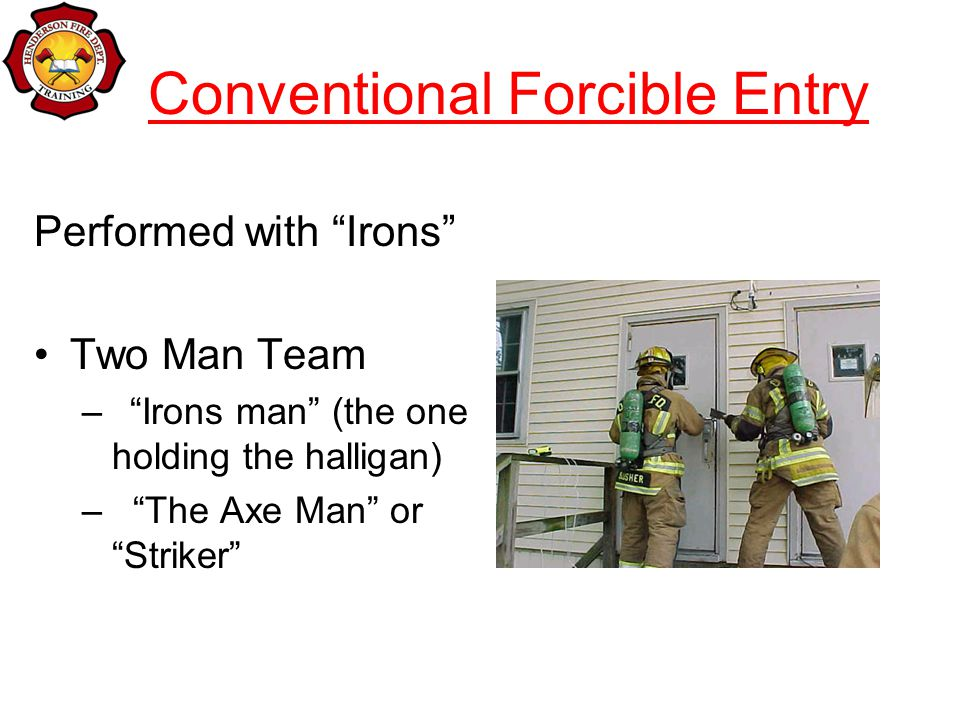 Conventional Forcible Entry Performed with Irons Two Man Team –Irons man (the one holding the halligan) – The Axe Man or Striker