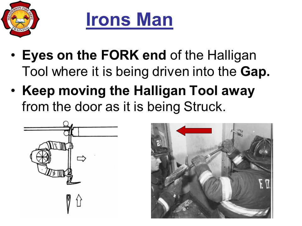 Irons Man Eyes on the FORK end of the Halligan Tool where it is being driven into the Gap. Keep moving the Halligan Tool away from the door as it is b