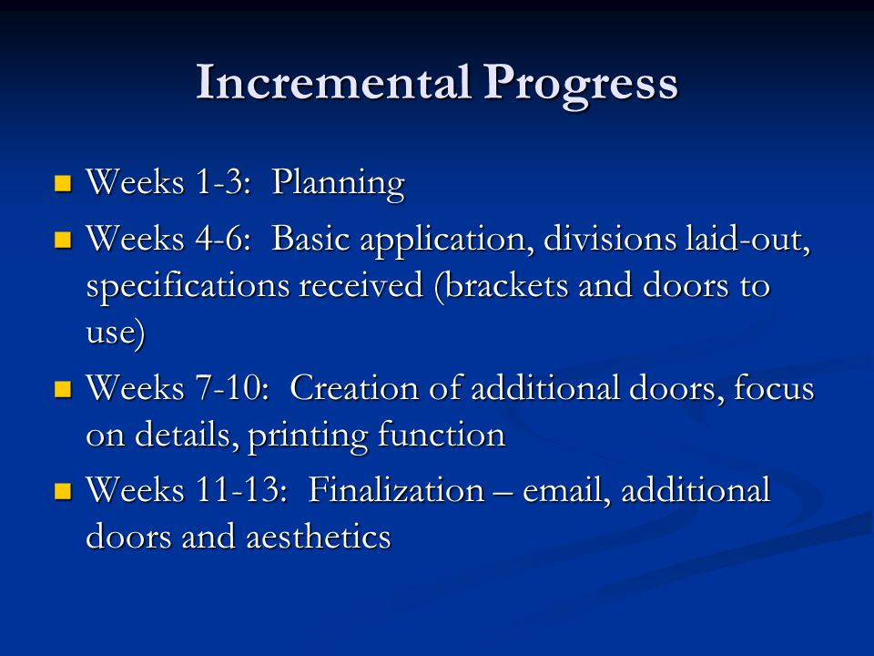 Incremental Progress Weeks 1-3: Planning Weeks 1-3: Planning Weeks 4-6: Basic application, divisions laid-out, specifications received (brackets and doors to use) Weeks 4-6: Basic application, divisions laid-out, specifications received (brackets and doors to use) Weeks 7-10: Creation of additional doors, focus on details, printing function Weeks 7-10: Creation of additional doors, focus on details, printing function Weeks 11-13: Finalization – email, additional doors and aesthetics Weeks 11-13: Finalization – email, additional doors and aesthetics