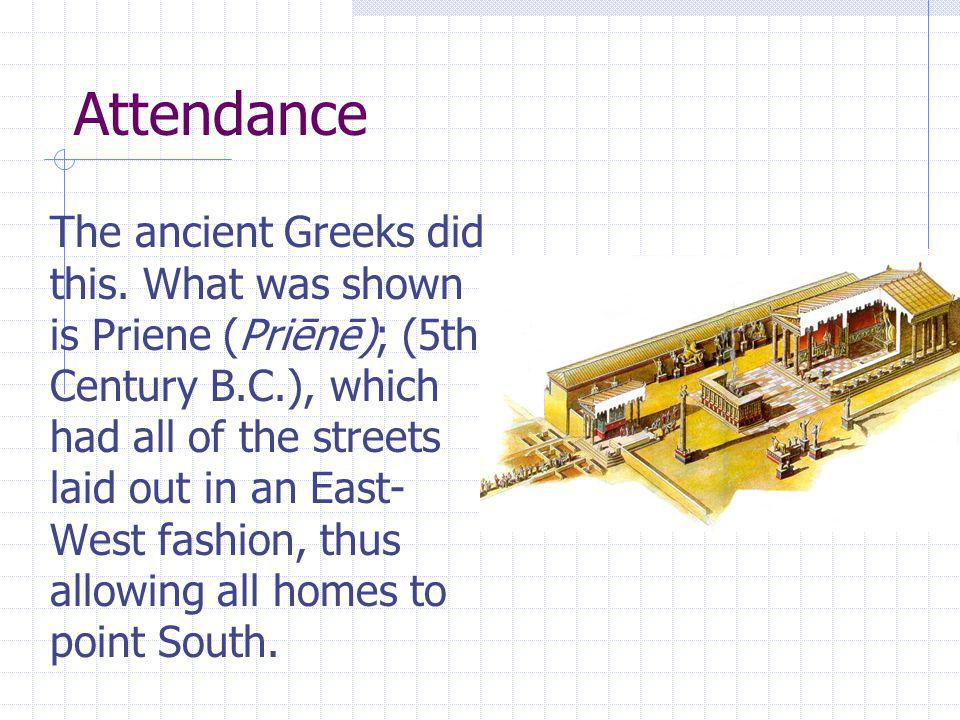 Attendance The ancient Greeks did this. What was shown is Priene (Priēnē); (5th Century B.C.), which had all of the streets laid out in an East- West