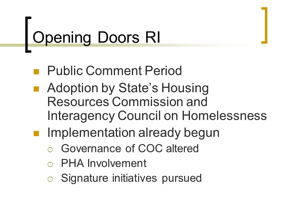 Opening Doors RI Public Comment Period Adoption by States Housing Resources Commission and Interagency Council on Homelessness Implementation already begun Governance of COC altered PHA Involvement Signature initiatives pursued