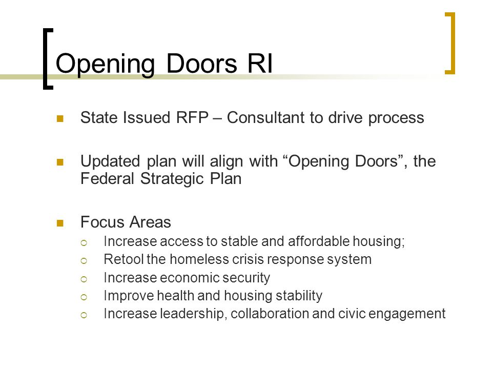 Opening Doors RI State Issued RFP – Consultant to drive process Updated plan will align with Opening Doors, the Federal Strategic Plan Focus Areas Increase access to stable and affordable housing; Retool the homeless crisis response system Increase economic security Improve health and housing stability Increase leadership, collaboration and civic engagement
