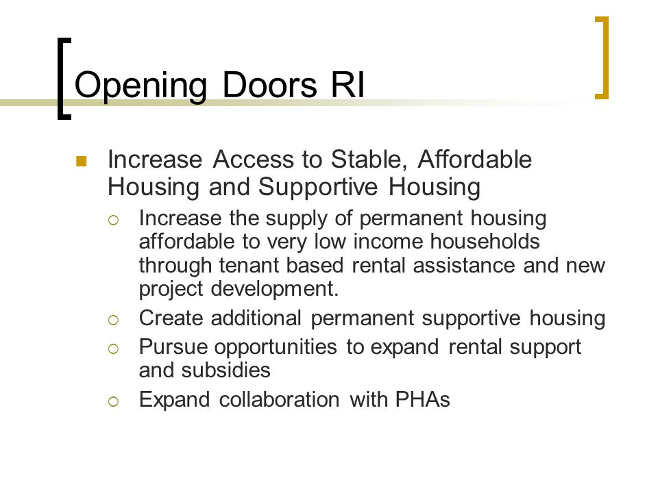Opening Doors RI Increase Access to Stable, Affordable Housing and Supportive Housing Increase the supply of permanent housing affordable to very low income households through tenant based rental assistance and new project development.
