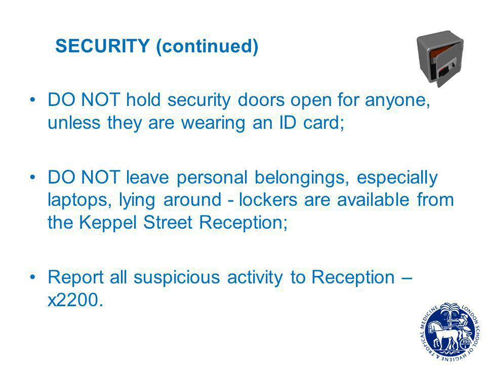 SECURITY (continued) DO NOT hold security doors open for anyone, unless they are wearing an ID card; DO NOT leave personal belongings, especially laptops, lying around - lockers are available from the Keppel Street Reception; Report all suspicious activity to Reception – x2200.