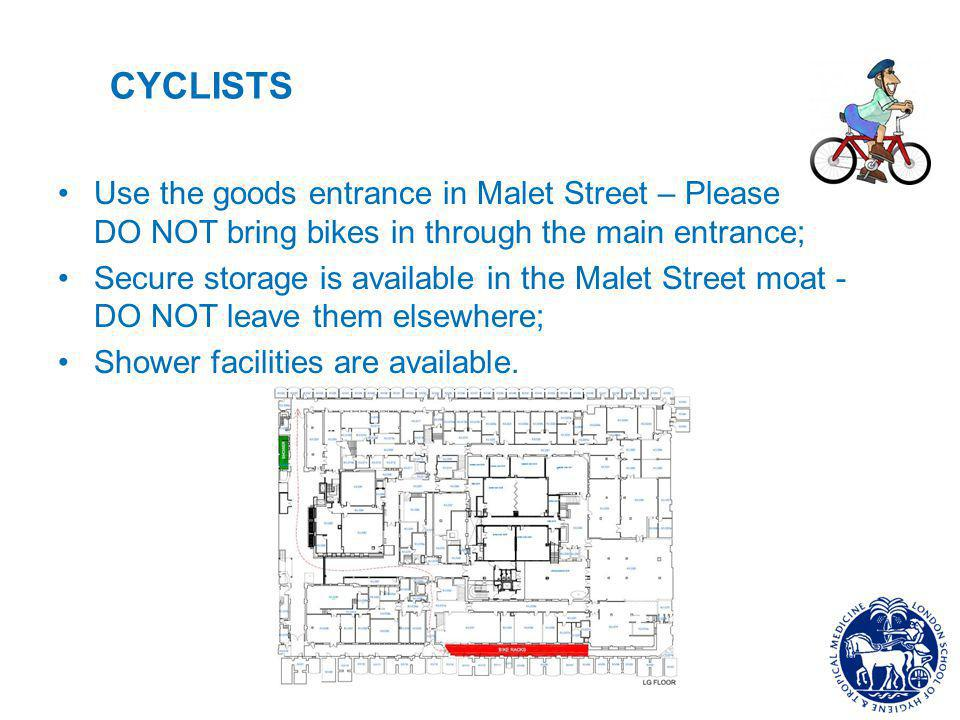 CYCLISTS Use the goods entrance in Malet Street – Please DO NOT bring bikes in through the main entrance; Secure storage is available in the Malet Street moat - DO NOT leave them elsewhere; Shower facilities are available.