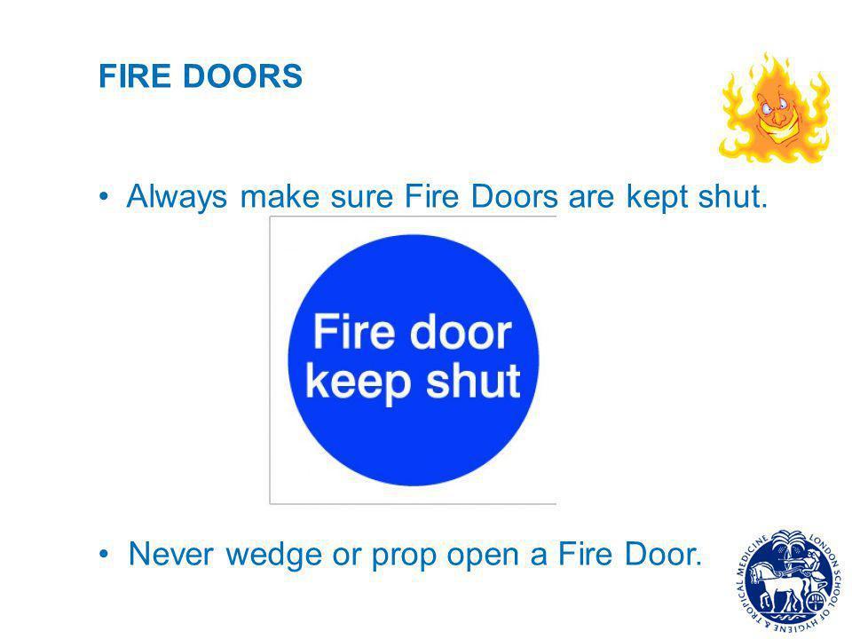 FIRE DOORS Always make sure Fire Doors are kept shut. Never wedge or prop open a Fire Door.