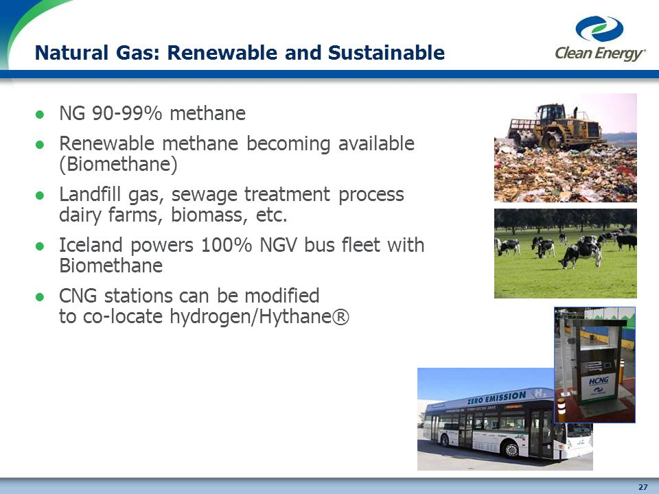 27 NG 90-99% methane Renewable methane becoming available (Biomethane) Landfill gas, sewage treatment process dairy farms, biomass, etc.