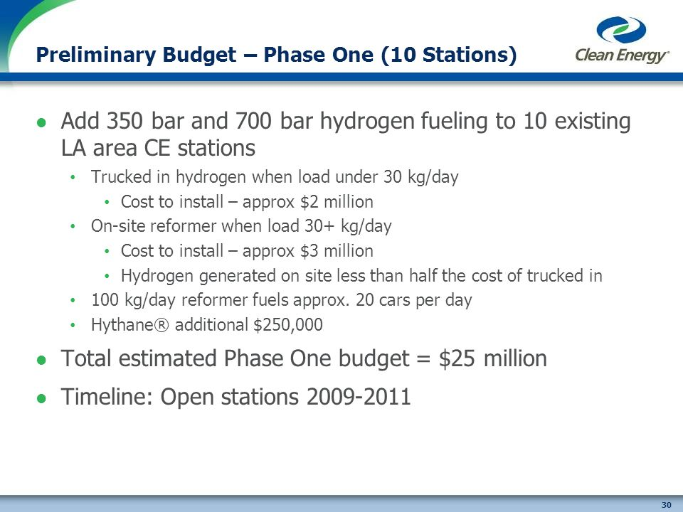 30 Preliminary Budget – Phase One (10 Stations) Add 350 bar and 700 bar hydrogen fueling to 10 existing LA area CE stations Trucked in hydrogen when load under 30 kg/day Cost to install – approx $2 million On-site reformer when load 30+ kg/day Cost to install – approx $3 million Hydrogen generated on site less than half the cost of trucked in 100 kg/day reformer fuels approx.