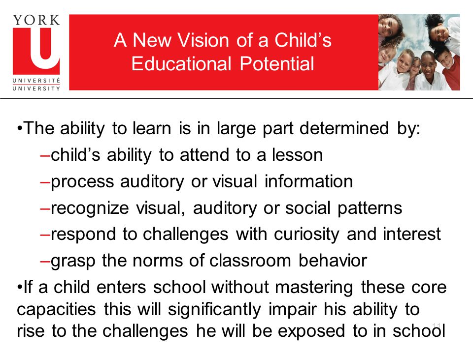 11 A New Vision of a Childs Educational Potential The ability to learn is in large part determined by: –childs ability to attend to a lesson –process auditory or visual information –recognize visual, auditory or social patterns –respond to challenges with curiosity and interest –grasp the norms of classroom behavior If a child enters school without mastering these core capacities this will significantly impair his ability to rise to the challenges he will be exposed to in school