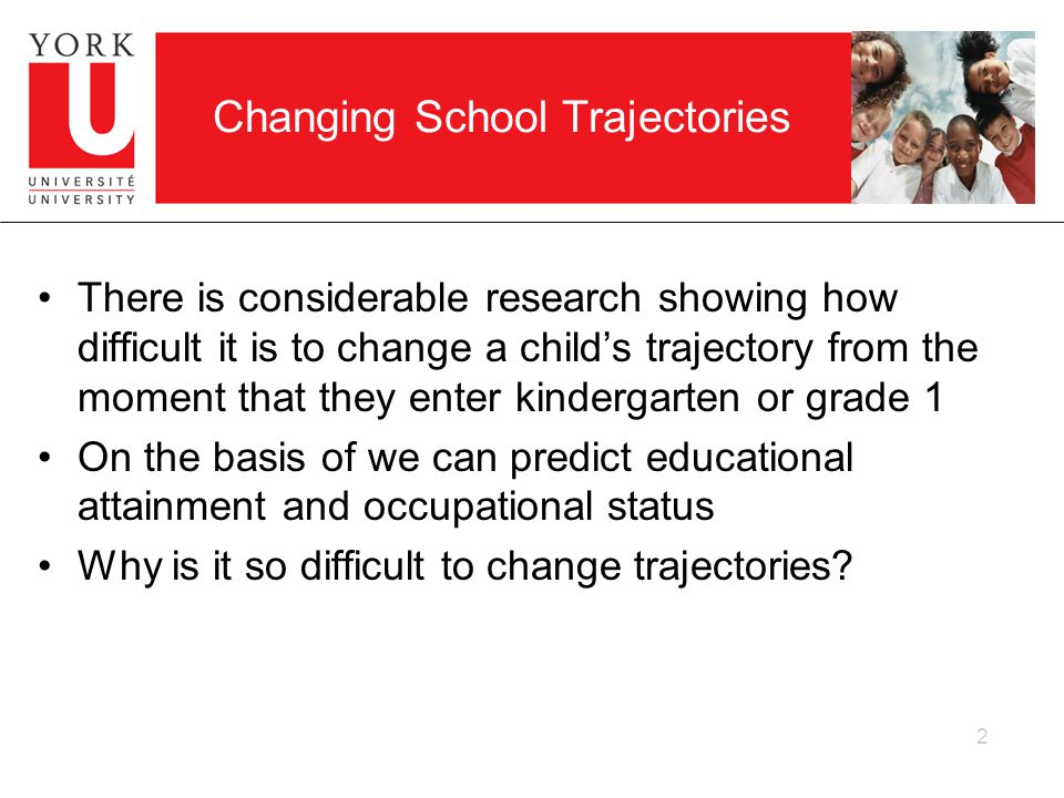 2 Changing School Trajectories There is considerable research showing how difficult it is to change a childs trajectory from the moment that they enter kindergarten or grade 1 On the basis of we can predict educational attainment and occupational status Why is it so difficult to change trajectories?