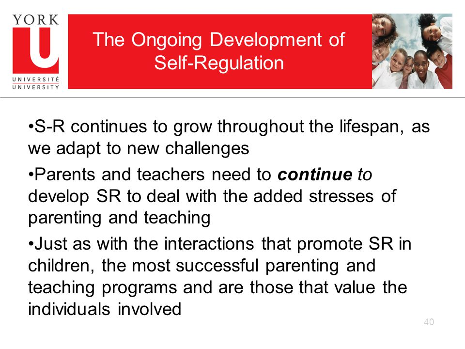 40 The Ongoing Development of Self-Regulation S-R continues to grow throughout the lifespan, as we adapt to new challenges Parents and teachers need to continue to develop SR to deal with the added stresses of parenting and teaching Just as with the interactions that promote SR in children, the most successful parenting and teaching programs and are those that value the individuals involved