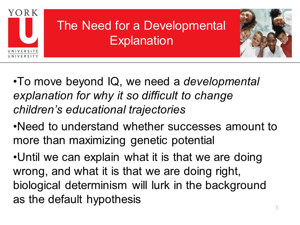 5 The Need for a Developmental Explanation To move beyond IQ, we need a developmental explanation for why it so difficult to change childrens educational trajectories Need to understand whether successes amount to more than maximizing genetic potential Until we can explain what it is that we are doing wrong, and what it is that we are doing right, biological determinism will lurk in the background as the default hypothesis