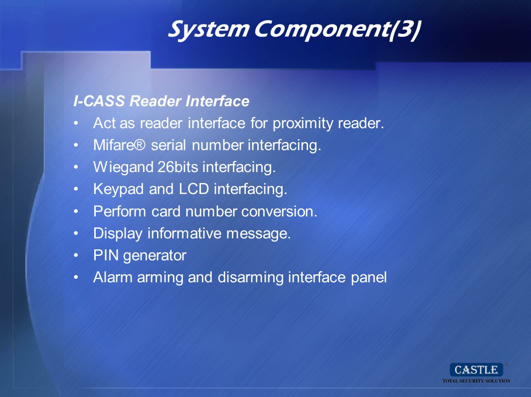System Component(3) I-CASS Reader Interface Act as reader interface for proximity reader. Mifare® serial number interfacing. Wiegand 26bits interfacin