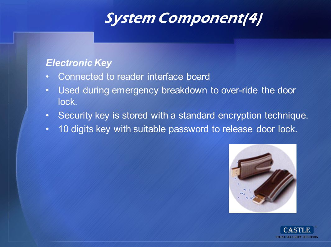 System Component(4) Electronic Key Connected to reader interface board Used during emergency breakdown to over-ride the door lock. Security key is sto