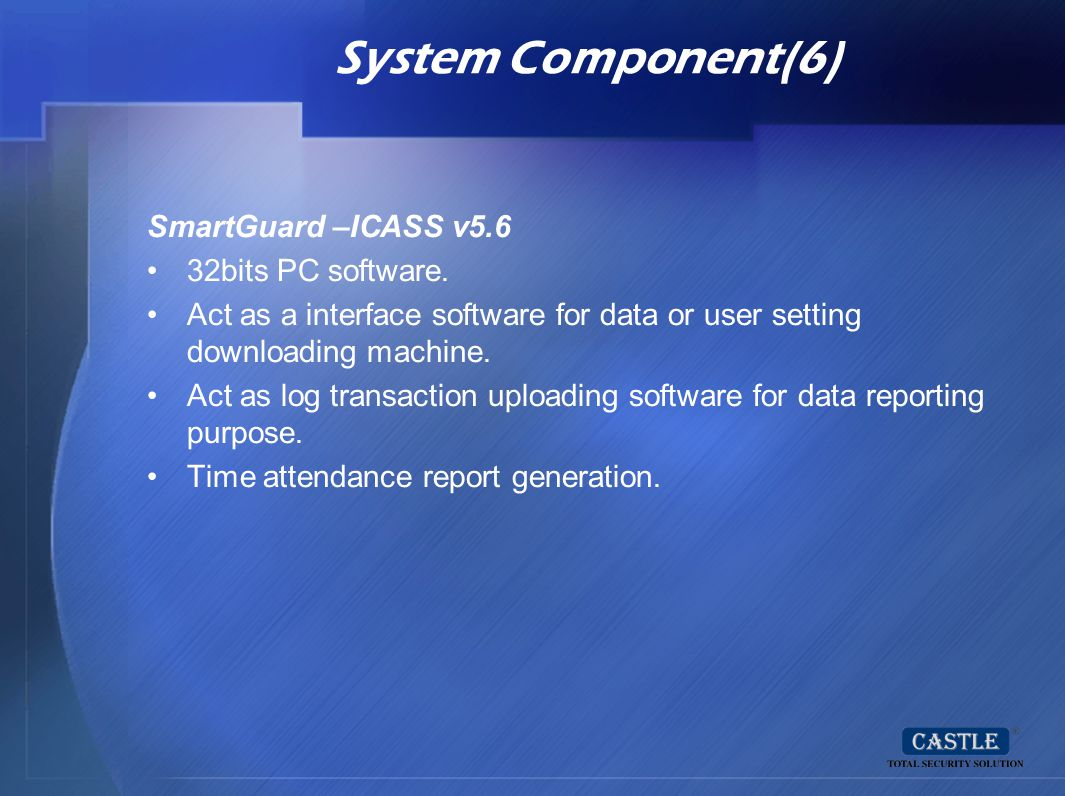 System Component(6) SmartGuard –ICASS v5.6 32bits PC software. Act as a interface software for data or user setting downloading machine. Act as log tr