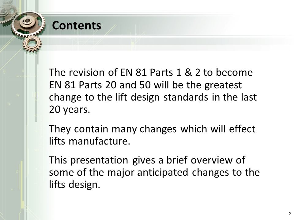 Contents The revision of EN 81 Parts 1 & 2 to become EN 81 Parts 20 and 50 will be the greatest change to the lift design standards in the last 20 yea