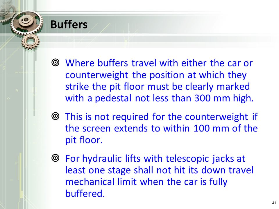 Buffers Where buffers travel with either the car or counterweight the position at which they strike the pit floor must be clearly marked with a pedest