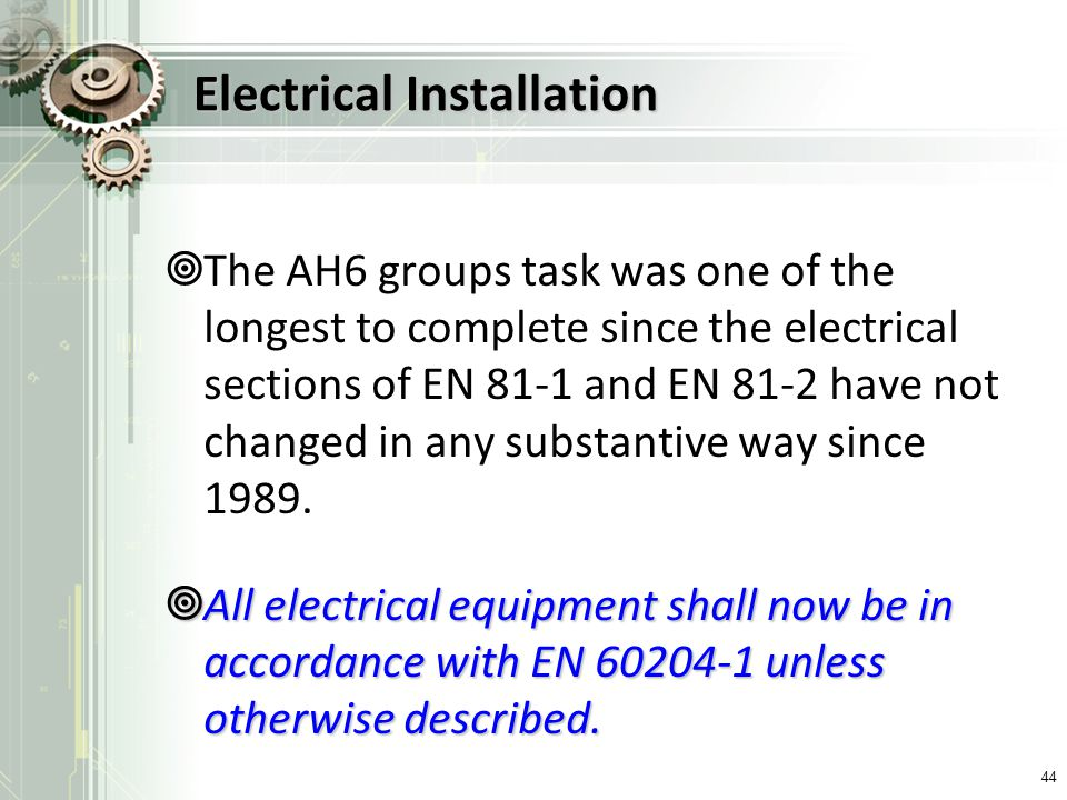 Electrical Installation The AH6 groups task was one of the longest to complete since the electrical sections of EN 81-1 and EN 81-2 have not changed i
