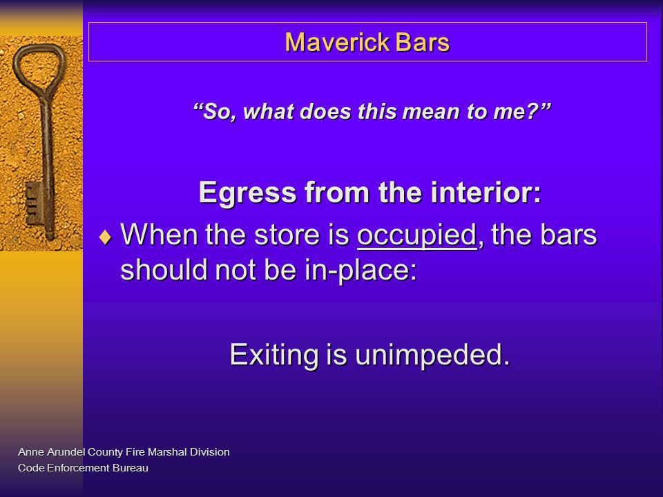 Maverick Bars So, what does this mean to me? Egress from the interior: When the store is occupied, the bars should not be in-place: When the store is