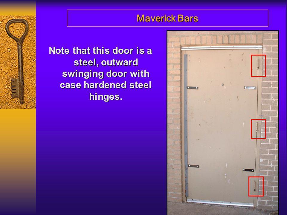 Maverick Bars Note that this door is a steel, outward swinging door with case hardened steel hinges.