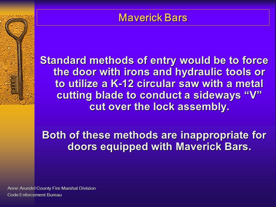 Maverick Bars Standard methods of entry would be to force the door with irons and hydraulic tools or to utilize a K-12 circular saw with a metal cutti