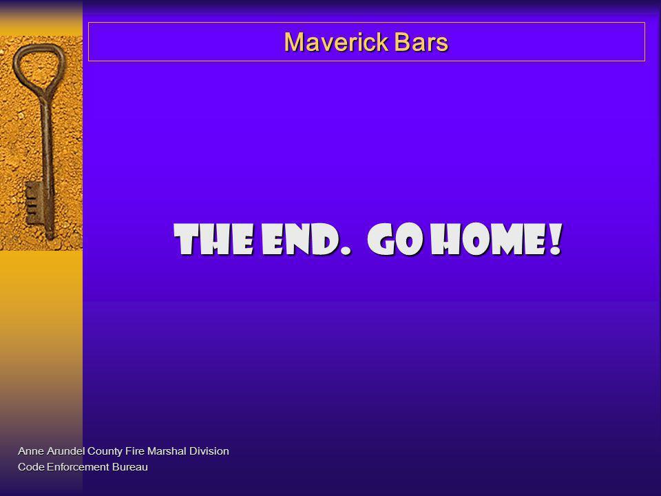 Maverick Bars The end. Go home! Anne Arundel County Fire Marshal Division Code Enforcement Bureau