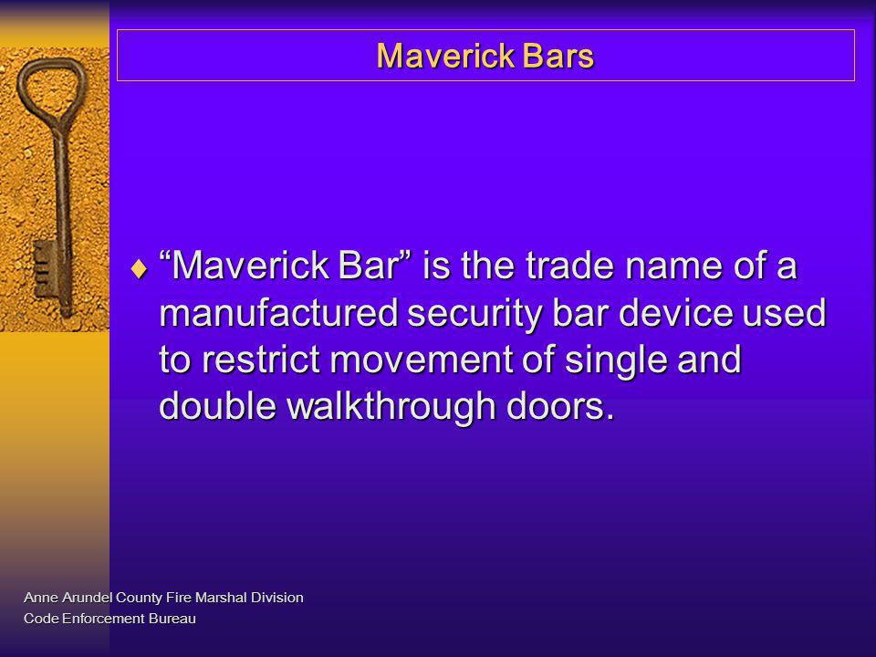 Maverick Bars Issue: The Maryland State and Anne Arundel County Fire Prevention Codes prohibit the use of such devices on exit doors when the structure is occupied.
