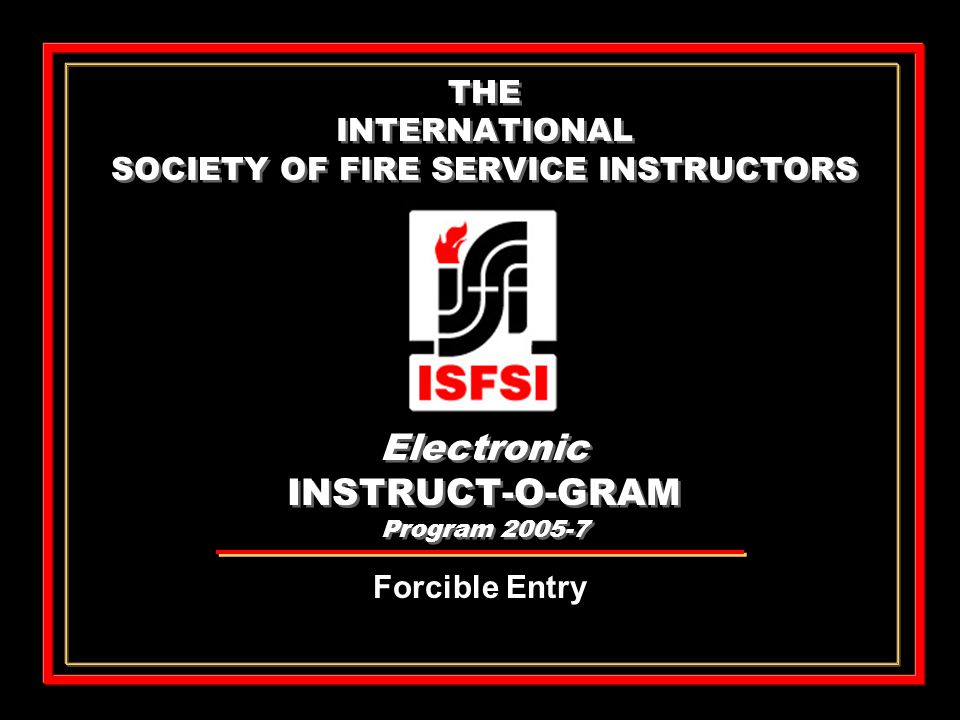 THE INTERNATIONAL SOCIETY OF FIRE SERVICE INSTRUCTORS Electronic INSTRUCT-O-GRAM Program 2005-7 Forcible Entry