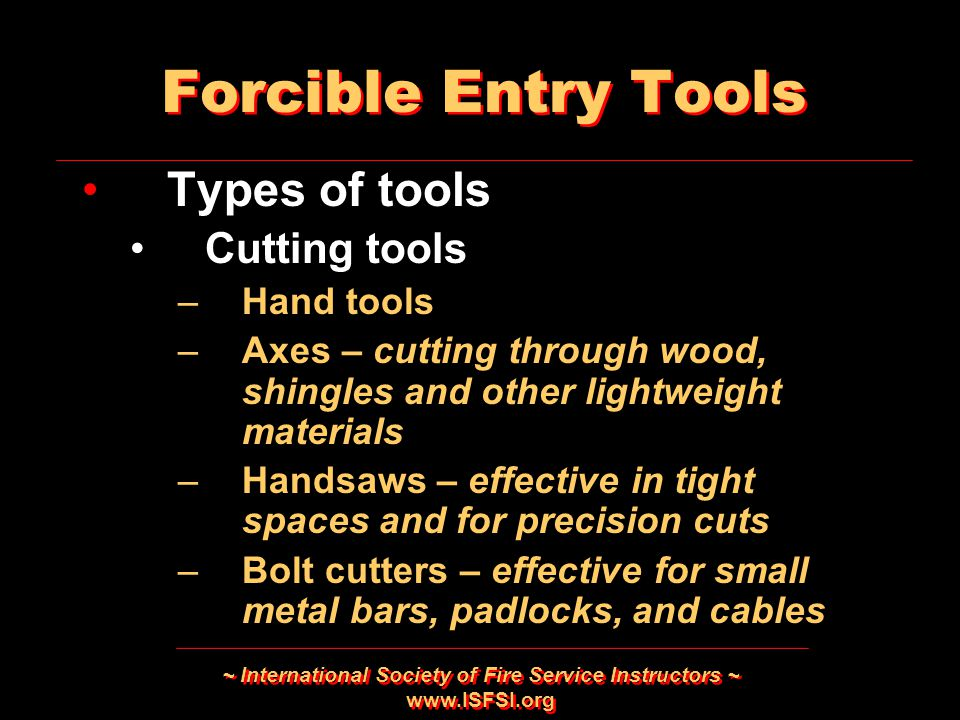 ~ International Society of Fire Service Instructors ~ www.ISFSI.org Forcible Entry Tools Types of tools Cutting tools –Hand tools –Axes – cutting thro